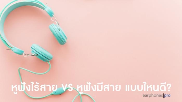 ข้อแตกต่างระหว่าง หูฟังไร้สาย กับ หูฟังมีสาย หูฟังแบบไหนดีกว่ากัน